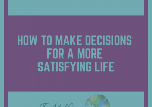 How To Make Decisions For A More Satisfying Life